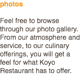 photos Feel free to browse through our photo gallery. From our atmosphere and service, to our culinary offerings, you will get a feel for what Koyo Restaurant has to offer.