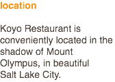 location Koyo Restaurant is conveniently located in the shadow of Mount Olympus, in beautiful Salt Lake City.