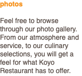 photos Feel free to browse through our photo gallery. From our atmosphere and service, to our culinary selections, you will get a feel for what Koyo Restaurant has to offer.