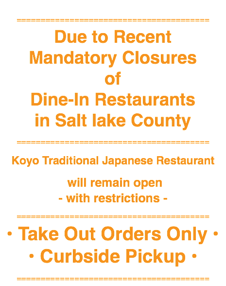 ======================================== Due to Recent Mandatory Closures of Dine-In Restaurants in Salt lake County ======================================== Koyo Traditional Japanese Restaurant will remain open - with restrictions - ======================================== • Take Out Orders Only • • Curbside Pickup • ========================================